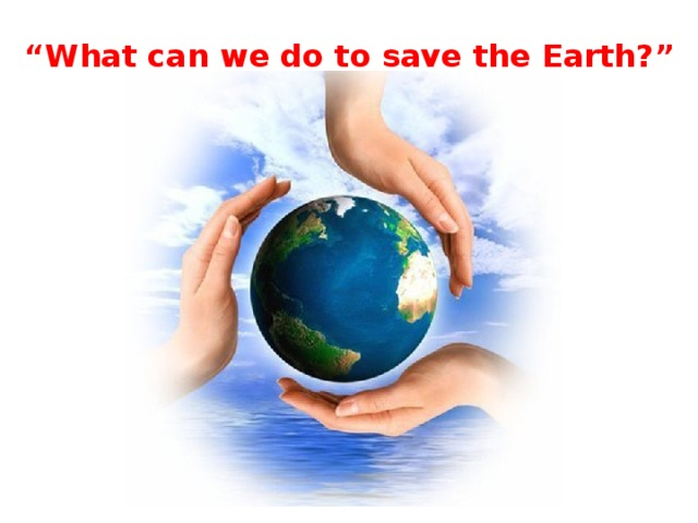 """"""" What can we do to save the Earth?"""""""