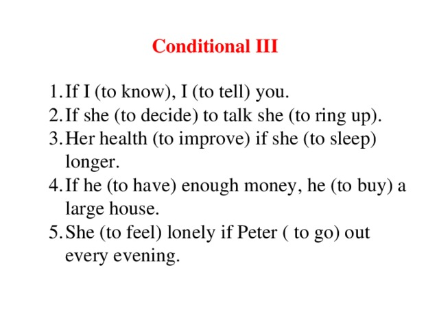 Conditional III If I (to know), I (to tell) you. If she (to decide) to talk she (to ring up). Her health (to improve) if she (to sleep) longer. If he (to have) enough money, he (to buy) a large house. She (to feel) lonely if Peter ( to go) out every evening.