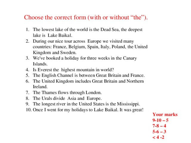 """Choose the correct form (with or without """"the""""). The lowest lake of the world is the Dead Sea, the deepest lake is Lake Baikal. During our nice tour across Europe we visited many countries: France, Belgium, Spain, Italy, Poland, the United Kingdom and Sweden. We've booked a holiday for three weeks in the Canary Islands. Is Everest the highest mountain in world? The English Channel is between Great Britain and France. The United Kingdom includes Great Britain and Northern Ireland. The Thames flows through London. The Urals divide Asia and Europe. The longest river in the United States is the Mississippi. Once I went for my holidays to Lake Baikal. It was great! Your marks 9-10 – 5 7-8 – 4 5-6 – 3"""