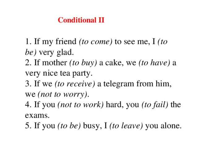 Conditional II 1. If my friend (to come) to see me, I (to be) very glad. 2. If mother (to buy) a cake, we (to have) a very nice tea party. 3. If we (to receive) a telegram from him, we (not to worry) . 4. If you (not to work)  hard , you (to fail) the exams. 5. If you (to be) busy, I (to leave) you alone.