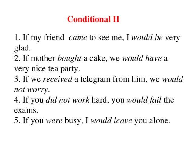 Conditional II 1. If my friend  c am e to see me, I would be very glad. 2. If mother b o u ght a cake, we would have a very nice tea party. 3. If we receive d a telegram from him, we would  not worry . 4. If you did not work  hard , you would fail the exam s . 5. If you were busy, I would leave you alone.
