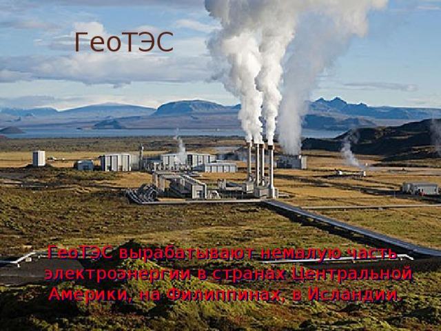 ГеоТЭС ГеоТЭС вырабатывают немалую часть электроэнергии в странах Центральной Америки, на Филиппинах, в Исландии.