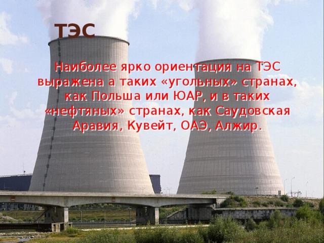ТЭС  Наиболее ярко ориентация на ТЭС выражена а таких «угольных» странах, как Польша или ЮАР, и в таких «нефтяных» странах, как Саудовская Аравия, Кувейт, ОАЭ, Алжир.