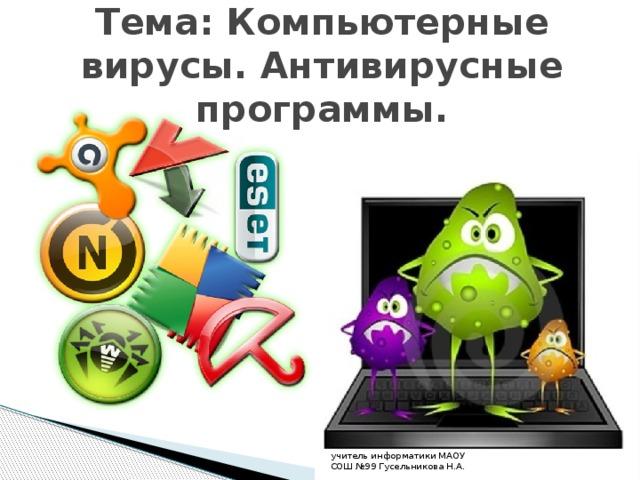 Тема: Компьютерные вирусы. Антивирусные программы. учитель информатики МАОУ СОШ №99 Гусельникова Н.А.