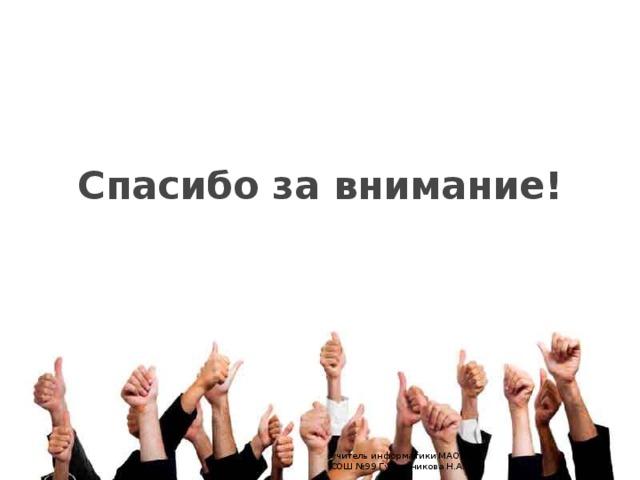 Спасибо за внимание! учитель информатики МАОУ СОШ №99 Гусельникова Н.А.