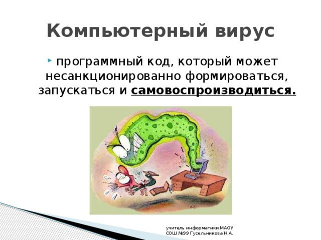 Компьютерный вирус программный код, который может несанкционированно формироваться, запускаться и самовоспроизводиться. учитель информатики МАОУ СОШ №99 Гусельникова Н.А.