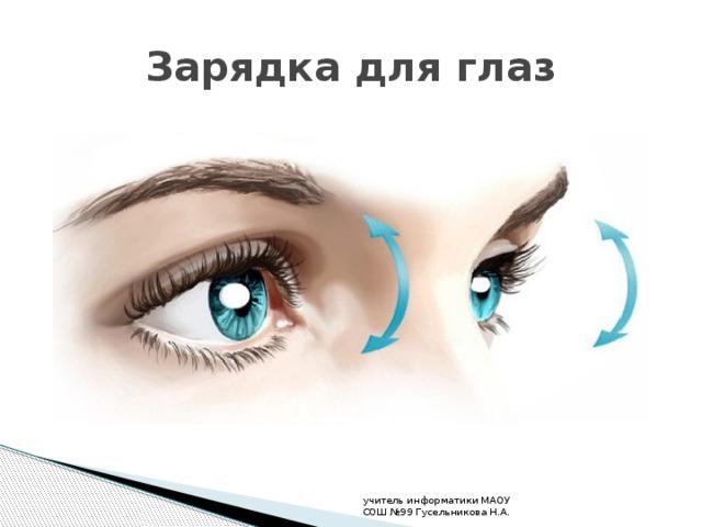 Зарядка для глаз учитель информатики МАОУ СОШ №99 Гусельникова Н.А.