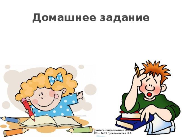 Домашнее задание учитель информатики МАОУ СОШ №99 Гусельникова Н.А.