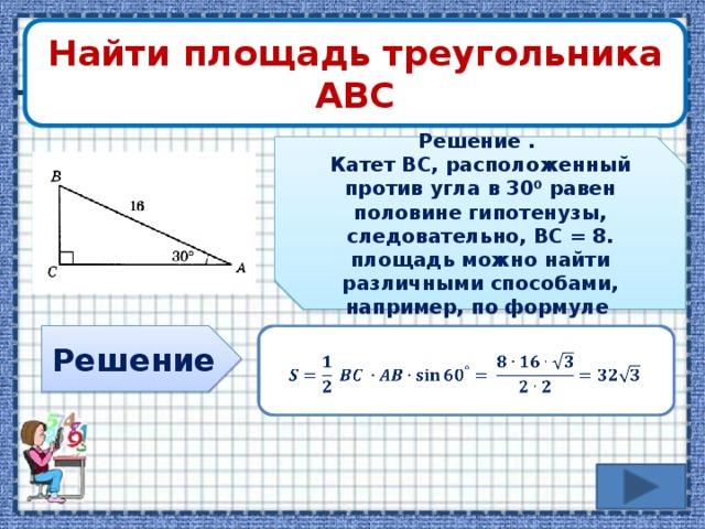 Найти площадь треугольника АВС Решение . Катет ВС, расположенный против угла в 30⁰ равен половине гипотенузы, следовательно, ВС = 8. площадь можно найти различными способами, например, по формуле Решение