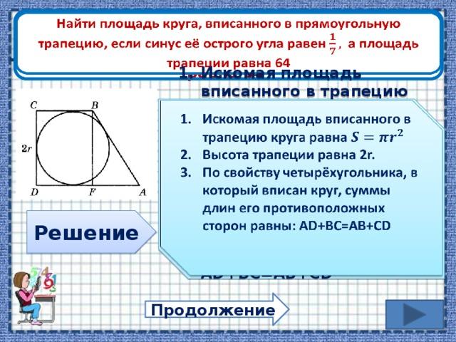 Найти площадь круга, вписанного в прямоугольную трапецию, если синус её острого угла равен а площадь трапеции равна 64  Искомая площадь вписанного в трапецию круга равна Высота трапеции равна 2r. По свойству четырёхугольника, в который вписан круг, суммы длин его противоположных сторон равны: AD+BC=AB+CD    Решение Продолжение
