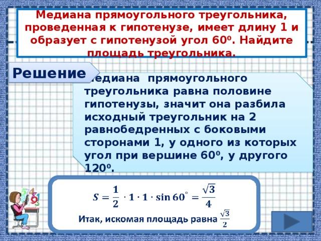Медиана прямоугольного треугольника, проведенная к гипотенузе, имеет длину 1 и образует с гипотенузой угол 60⁰. Найдите площадь треугольника. Решение Медиана прямоугольного треугольника равна половине гипотенузы, значит она разбила исходный треугольник на 2 равнобедренных с боковыми сторонами 1, у одного из которых угол при вершине 60⁰, у другого 120⁰.   Итак, искомая площадь равна
