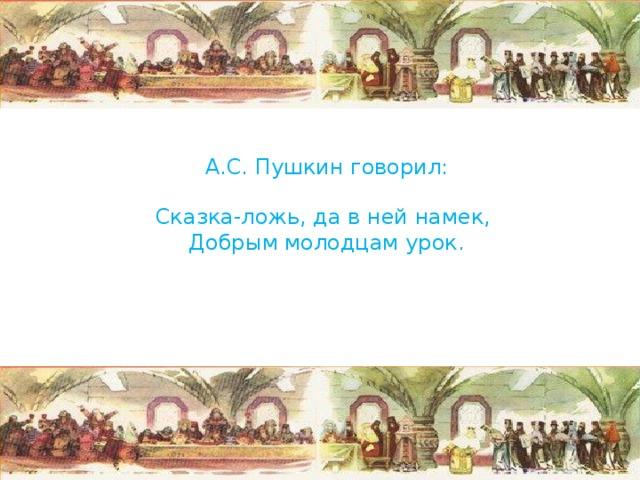 А.С. Пушкин говорил:   Сказка-ложь, да в ней намек,  Добрым молодцам урок.