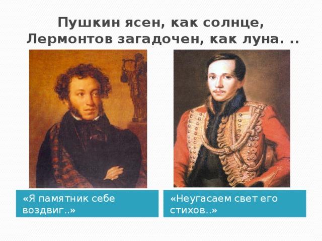 Пушкинясен, каксолнце,  Лермонтовзагадочен, как луна... «Я памятник себе воздвиг..» «Неугасаем свет его стихов..»