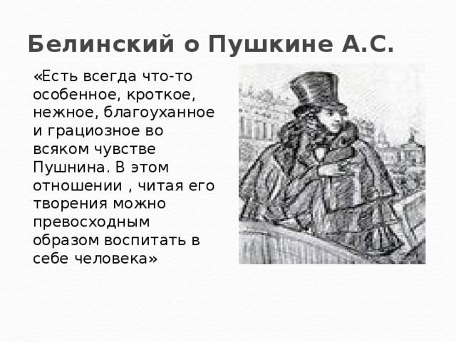 Белинский о Пушкине А.С. «Есть всегда что-то особенное, кроткое, нежное, благоуханное и грациозное во всяком чувстве Пушнина. В этом отношении , читая его творения можно превосходным образом воспитать в себе человека»