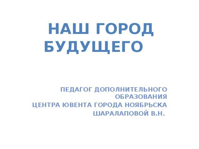 Наш ГОРОД будущего Педагог дополнительного образования Центра Ювента города Ноябрьска Шаралаповой В.Н.