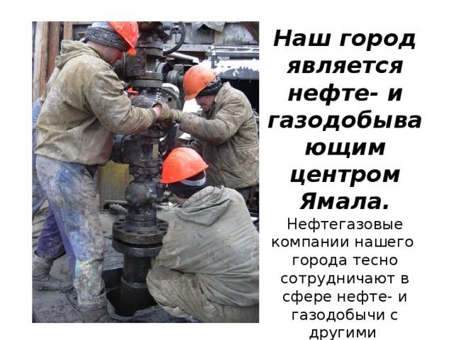 Наш город является нефте- и газодобывающим центром Ямала. Нефтегазовые компании нашего города тесно сотрудничают в сфере нефте- и газодобычи с другими компаниями.