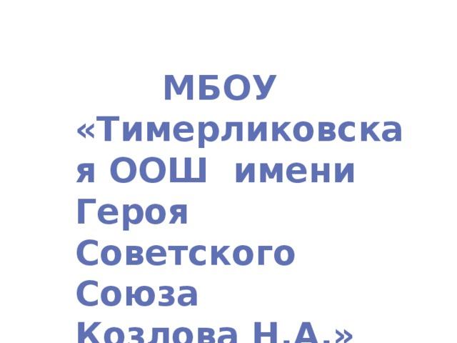 МБОУ «Тимерликовская ООШ имени Героя Советского Союза Козлова Н.А.»