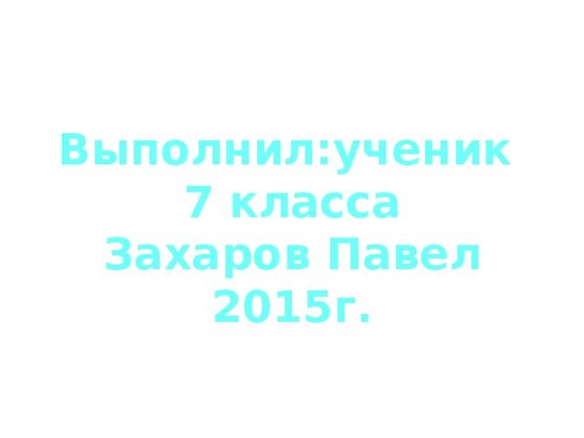 Выполнил:ученик 7 класса Захаров Павел 2015г.