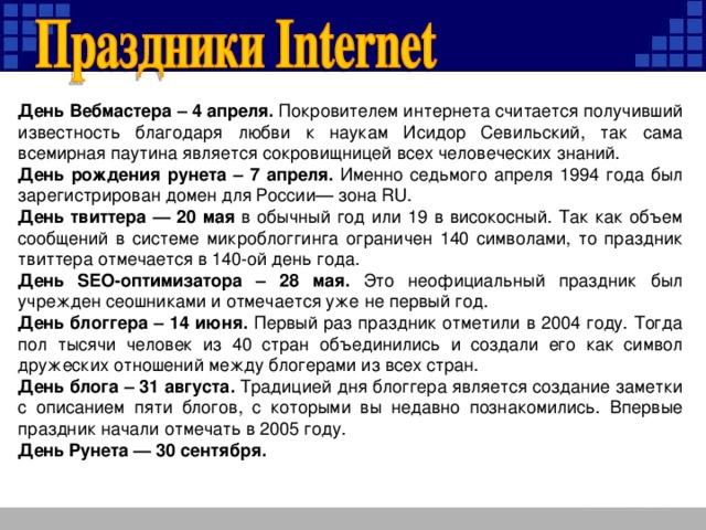 День Вебмастера – 4 апреля. Покровителем интернета считается получивший известность благодаря любви к наукам Исидор Севильский, так сама всемирная паутина является сокровищницей всех человеческих знаний. День рождения рунета – 7 апреля. Именно седьмого апреля 1994 года был зарегистрирован домен для России— зона RU. День твиттера — 20 мая в обычный год или 19 в високосный. Так как объем сообщений в системе микроблоггинга ограничен 140 символами, то праздник твиттера отмечается в 140-ой день года. День SEO-оптимизатора – 28 мая. Это неофициальный праздник был учрежден сеошниками и отмечается уже не первый год. День блоггера – 14 июня. Первый раз праздник отметили в 2004 году. Тогда пол тысячи человек из 40 стран объединились и создали его как символ дружеских отношений между блогерами из всех стран. День блога – 31 августа. Традицией дня блоггера является создание заметки с описанием пяти блогов, с которыми вы недавно познакомились. Впервые праздник начали отмечать в 2005 году. День Рунета — 30 сентября.