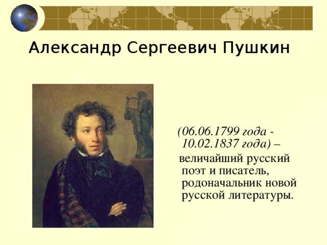 Александр Сергеевич Пушкин  (06.06.1799 года - 10.02.1837 года) –   величайший русский поэт и писатель, родоначальник новой русской литературы.