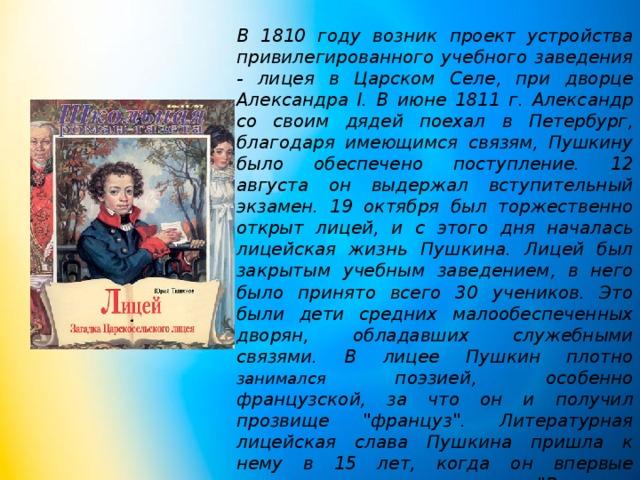 В 1810 году возник проект устройства привилегированного учебного заведения - лицея в Царском Селе, при дворце Александра I. В июне 1811 г. Александр со своим дядей поехал в Петербург, благодаря имеющимся связям, Пушкину было обеспечено поступление. 12 августа он выдержал вступительный экзамен. 19 октября был торжественно открыт лицей, и с этого дня началась лицейская жизнь Пушкина. Лицей был закрытым учебным заведением, в него было принято всего 30 учеников. Это были дети средних малообеспеченных дворян, обладавших служебными связями. В лицее Пушкин плотно занимался поэзией, особенно французской, за что он и получил прозвище