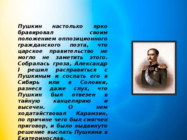 Пушкин настолько ярко бравировал своим положением оппозиционного гражданского поэта, что царское правительство не могло не заметить этого. Собралась гроза, Александр I решил расправиться с Пушкиным и сослать его в Сибирь или в Соловки, разнеся даже слух, что Пушкин был отвезен в тайную канцелярию и высечен. О нем ходатайствовал Карамзин, по причине чего был смягчен приговор, и было выдвинуто решение выслать Пушкина в Екатеринослав.