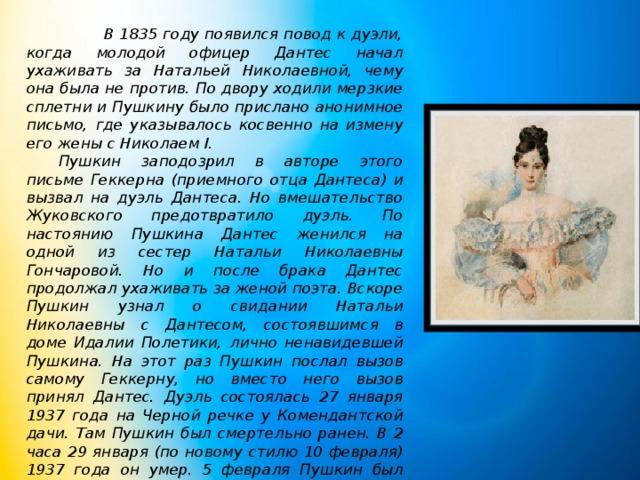 В 1835 году появился повод к дуэли, когда молодой офицер Дантес начал ухаживать за Натальей Николаевной, чему она была не против. По двору ходили мерзкие сплетни и Пушкину было прислано анонимное письмо, где указывалось косвенно на измену его жены с Николаем I.  Пушкин заподозрил в авторе этого письме Геккерна (приемного отца Дантеса) и вызвал на дуэль Дантеса. Но вмешательство Жуковского предотвратило дуэль. По настоянию Пушкина Дантес женился на одной из сестер Натальи Николаевны Гончаровой. Но и после брака Дантес продолжал ухаживать за женой поэта. Вскоре Пушкин узнал о свидании Натальи Николаевны с Дантесом, состоявшимся в доме Идалии Полетики, лично ненавидевшей Пушкина. На этот раз Пушкин послал вызов самому Геккерну, но вместо него вызов принял Дантес. Дуэль состоялась 27 января 1937 года на Черной речке у Комендантской дачи. Там Пушкин был смертельно ранен. В 2 часа 29 января (по новому стилю 10 февраля) 1937 года он умер. 5 февраля Пушкин был перевезен в село Михайловское и погребен у Святогорского монастыря.