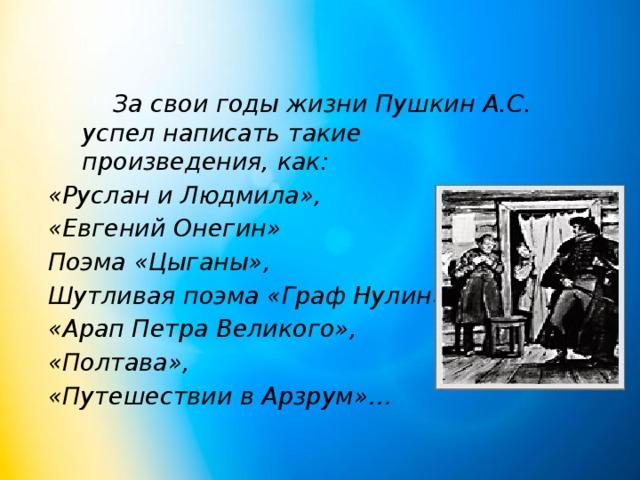 За свои годы жизни Пушкин А.С. успел написать такие произведения, как: