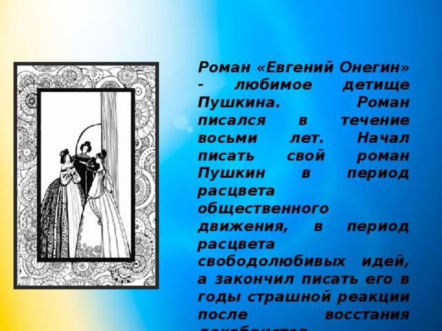 Роман «Евгений Онегин» - любимое детище Пушкина. Роман писался в течение восьми лет. Начал писать свой роман Пушкин в период расцвета общественного движения, в период расцвета свободолюбивых идей, а закончил писать его в годы страшной реакции после восстания декабристов.
