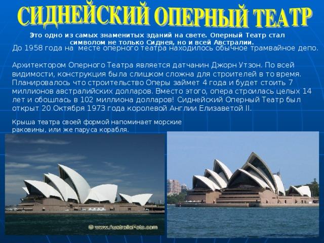 Это одно из самых знаменитых зданий на свете. Оперный Театр стал символом не только Сиднея, но и всей Австралии. До 1958 года на месте оперного театра находилось обычное трамвайное депо.  Архитектором Оперного Театра является датчанин Джорн Утзон. По всей видимости, конструкция была слишком сложна для строителей в то время. Планировалось что строительство Оперы займет 4 года и будет стоить 7 миллионов австралийских долларов. Вместо этого, опера строилась целых 14 лет и обошлась в 102 миллиона долларов! Сиднейский Оперный Театр был открыт 20 Октября 1973 года королевой Англии Елизаветой II. Крыша театра своей формой напоминает морские раковины, или же паруса корабля.