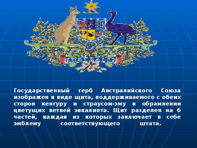 Государственный герб Австралийского Союза изображен в виде щита, поддерживаемого с обеих сторон кенгуру и страусом-эму в обрамлении цветущих ветвей эвкалипта. Щит разделен на 6 частей, каждая из которых заключает в себе эмблему соответствующего штата.