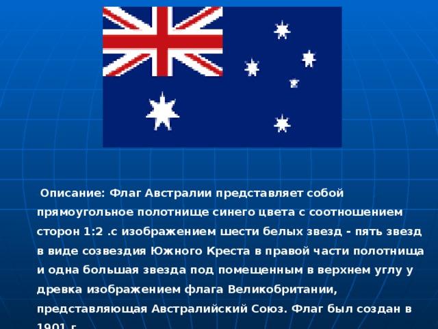 Описание: Флаг Австралии представляет собой прямоугольное полотнище синего цвета с соотношением сторон 1:2 .с изображением шести белых звезд - пять звезд в виде созвездия Южного Креста в правой части полотнища и одна большая звезда под помещенным в верхнем углу у древка изображением флага Великобритании, представляющая Австралийский Союз. Флаг был создан в 1901 г.    Описание: Флаг Австралии представляет собой прямоугольное полотнище синего цвета с соотношением сторон 1:2 .с изображением шести белых звезд - пять звезд в виде созвездия Южного Креста в правой части полотнища и одна большая звезда под помещенным в верхнем углу у древка изображением флага Великобритании, представляющая Австралийский Союз. Флаг был создан в 1901 г.
