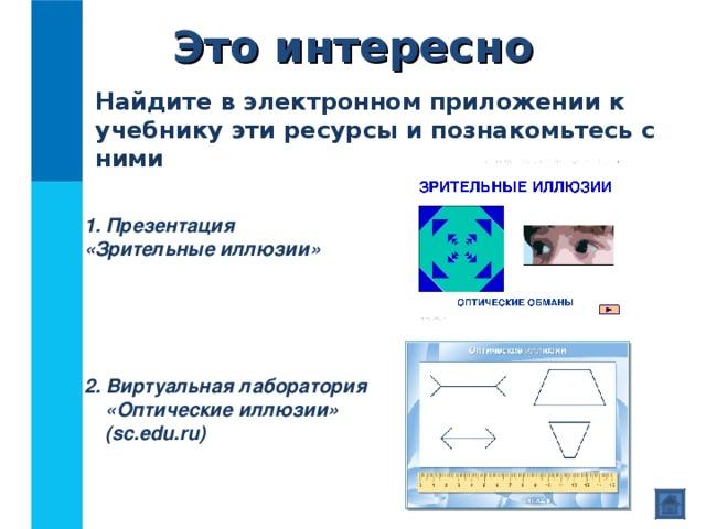 Это интересно Найдите в электронном приложении к учебнику эти ресурсы и познакомьтесь с ними  Презентация  «Зрительные иллюзии» 2. Виртуальная лаборатория «Оптические иллюзии» ( sc.edu.ru)