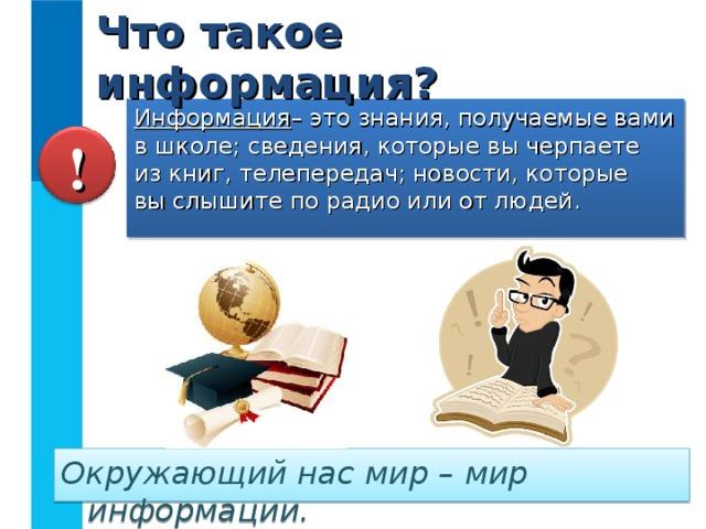 Что такое информация? Информация – это знания, получаемые вами в школе; сведения, которые вы черпаете  из книг, телепередач; новости, которые  вы слышите по радио или от людей. ! Окружающий нас мир – мир информации.
