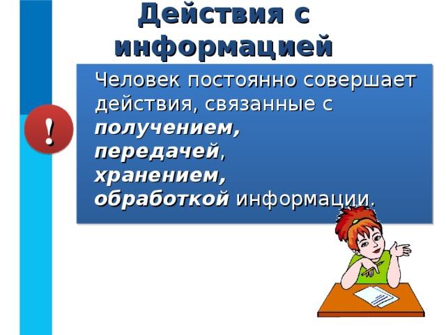 Действия с информацией Человек постоянно совершает действия, связанные с получением,  передачей ,  хранением,   обработкой информации. !
