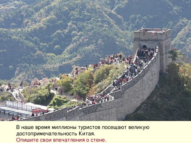 В наше время миллионы туристов посещают великую достопримечательность Китая. Опишите свои впечатления о стене .