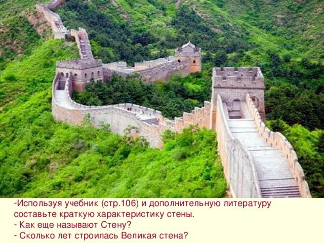 Используя учебник (стр.106) и дополнительную литературу составьте краткую характеристику стены.  Как еще называют Стену?  Сколько лет строилась Великая стена?