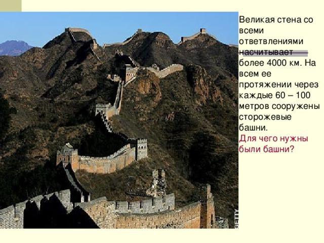 Великая стена со всеми ответвлениями насчитывает более 4000 км. На всем ее протяжении через каждые 60 – 100 метров сооружены сторожевые башни. Для чего нужны были башни?