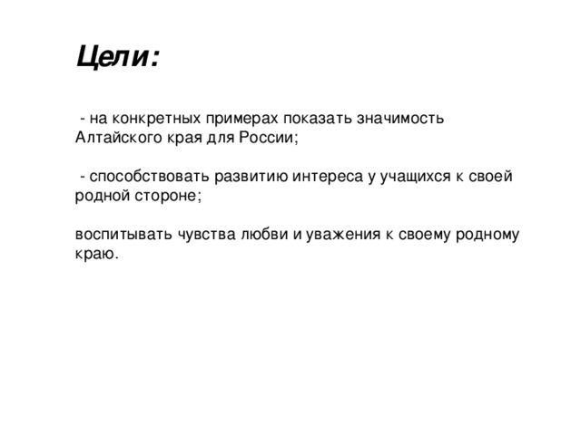 Цели:   - на конкретных примерах показать значимость Алтайского края для России;  - способствовать развитию интереса у учащихся к своей родной стороне; воспитывать чувства любви и уважения к своему родному краю.