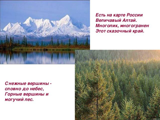 Есть на карте России  Величавый Алтай.  Многолик, многогранен  Этот сказочный край.   Снежные вершины - словно до небес,  Горные вершины и могучий лес.