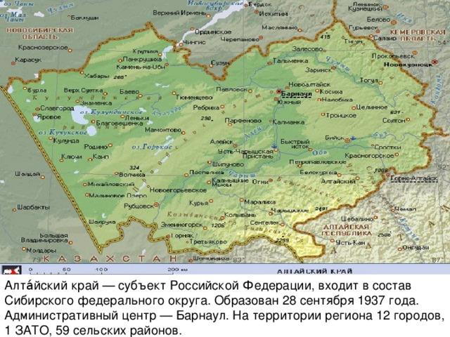 Алта́йский край— субъектРоссийской Федерации, входит в состав Сибирского федерального округа. Образован28 сентября 1937 года. Административный центр—Барнаул. На территории региона 12городов, 1ЗАТО, 59 сельских районов.