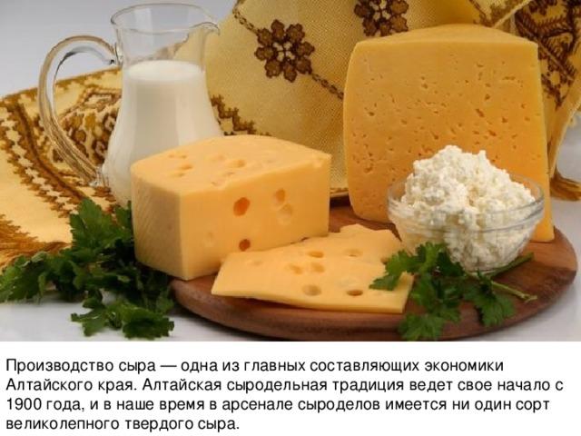 Производство сыра— одна изглавных составляющих экономики Алтайского края. Алтайская сыродельная традиция ведет свое начало с 1900 года, и в наше время в арсенале сыроделов имеется ни один сорт великолепного твердого сыра.