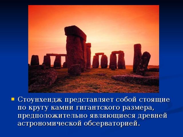 Стоунхендж представляет собой стоящие по кругу камни гигантского размера, предположительно являющиеся древней астрономической обсерваторией.