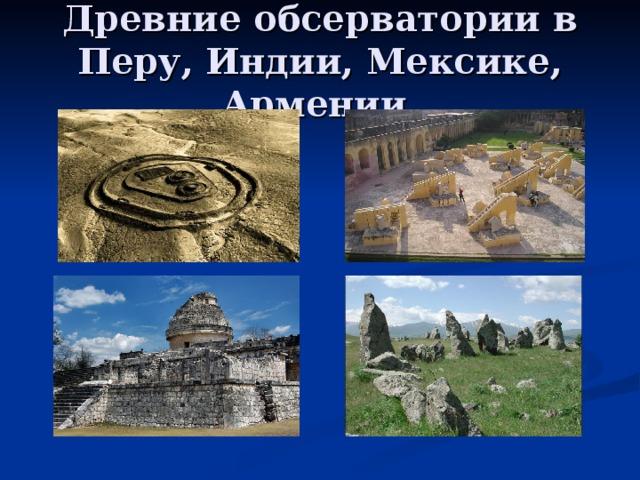 Древние обсерватории в Перу, Индии, Мексике, Армении.