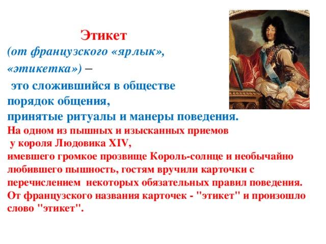 Этикет   (от французского «ярлык»,  «этикетка») –   это сложившийся в обществе  порядок общения,  принятые ритуалы и манеры поведения.  На одном из пышных и изысканных приемов  у короля Людовика XIV,  имевшего громкое прозвище Король-солнце и необычайно любившего пышность, гостям вручили карточки с перечислением некоторых обязательных правил поведения.  От французского названия карточек -