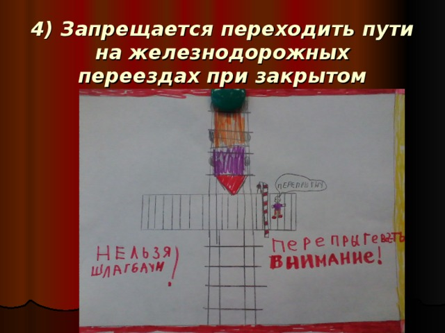 4) Запрещаетсяпереходить пути на железнодорожных переездахпри закрытом шлагбауме!
