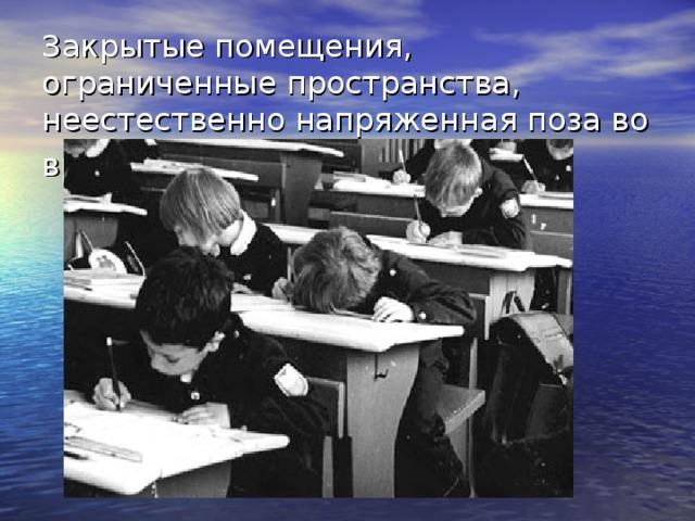 Закрытые помещения, ограниченные пространства, неестественно напряженная поза во время урока.