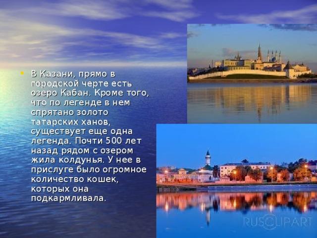 В Казани, прямо в городской черте есть озеро Кабан. Кроме того, что по легенде в нем спрятано золото татарских ханов, существует еще одна легенда. Почти 500 лет назад рядом с озером жила колдунья. У нее в прислуге было огромное количество кошек, которых она подкармливала.