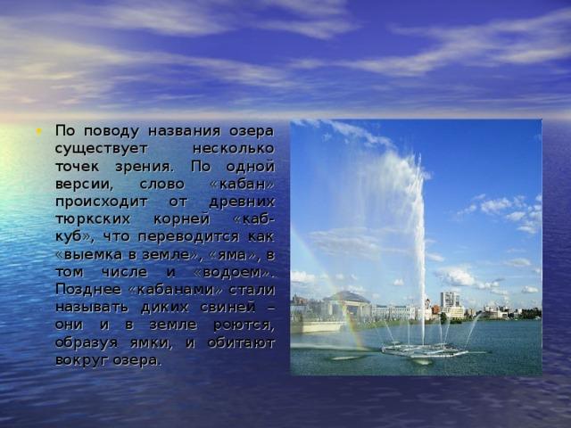 По поводу названия озера существует несколько точек зрения. По одной версии, слово «кабан» происходит от древних тюркских корней «каб-куб», что переводится как «выемка в земле», «яма», в том числе и «водоем». Позднее «кабанами» стали называть диких свиней – они и в земле роются, образуя ямки, и обитают вокруг озера.