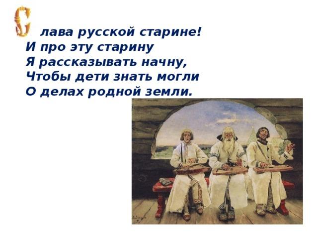 лава русской старине! И про эту старину Я рассказывать начну, Чтобы дети знать могли О делах родной земли.